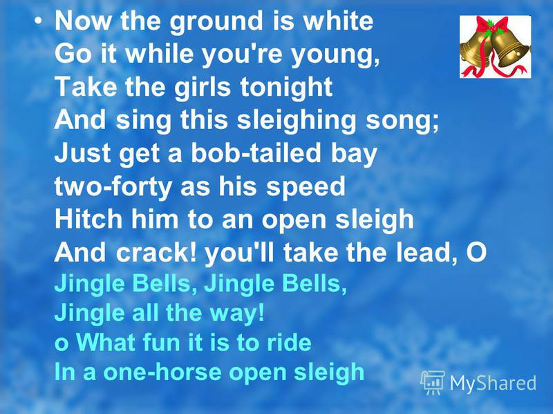 Now the ground is white Go it while you're young, Take the girls tonight And sing this sleighing song; Just get a bob-tailed bay two-forty as his speed Hitch him to an open sleigh And crack! you'll take the lead, O Jingle Bells, Jingle Bells, Jingle