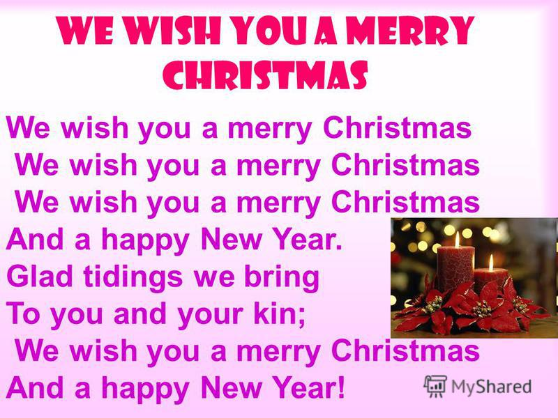 We wish you a merry Christmas And a happy New Year. Glad tidings we bring To you and your kin; We wish you a merry Christmas And a happy New Year!