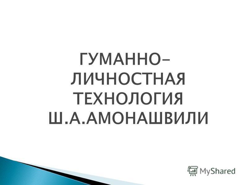 ГУМАННО- ЛИЧНОСТНАЯ ТЕХНОЛОГИЯ Ш.А.АМОНАШВИЛИ