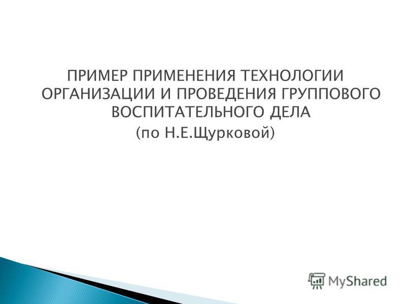 ПРИМЕР ПРИМЕНЕНИЯ ТЕХНОЛОГИИ ОРГАНИЗАЦИИ И ПРОВЕДЕНИЯ ГРУППОВОГО ВОСПИТАТЕЛЬНОГО ДЕЛА (по Н.Е.Щурковой)
