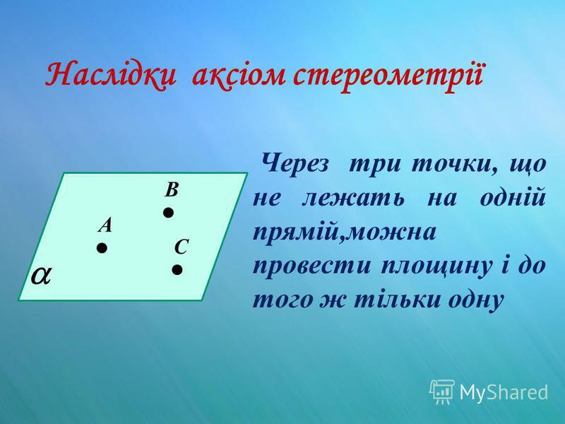 Наслідки аксіом стереометрії Через три точки, що не лежать на одній прямій,можна провести площину і до того ж тільки одну А В С