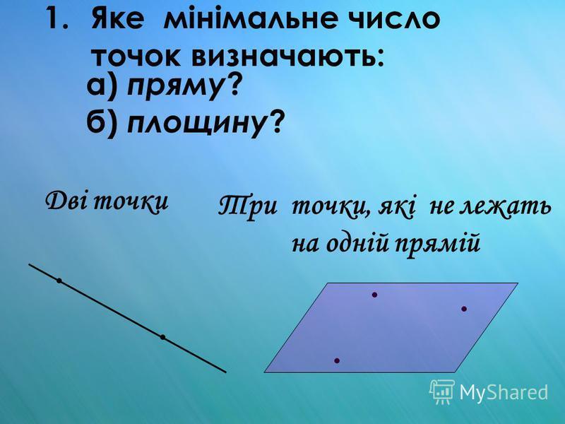 1.Яке мінімальне число точок визначають: а) пряму ? б) площину ? Дві точки Три точки, які не лежать на одній прямій