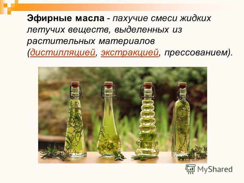 Эфирные масла - пахучие смеси жидких летучих веществ, выделенных из растительных материалов (дистилляцией, экстракцией, прессованием).дистилляциейэкстракцией