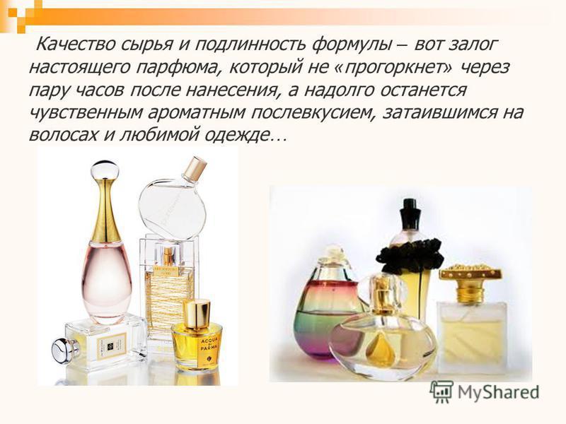 Качество сырья и подлинность формулы – вот залог настоящего парфюма, который не « прогоркнет » через пару часов после нанесения, а надолго останется чувственным ароматным послевкусием, затаившимся на волосах и любимой одежде …