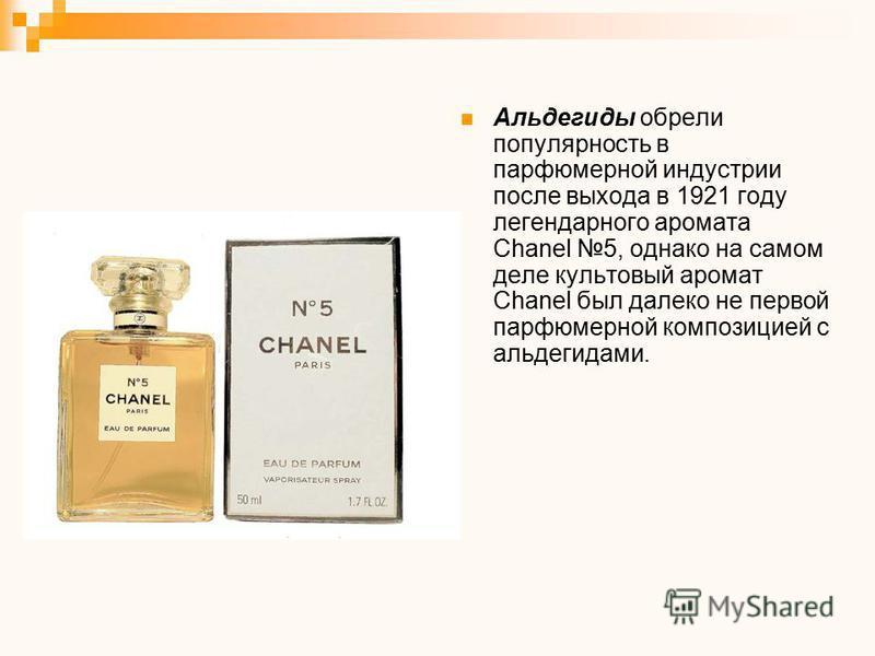 Альдегиды обрели популярность в парфюмерной индустрии после выхода в 1921 году легендарного аромата Chanel 5, однако на самом деле культовый аромат Chanel был далеко не первой парфюмерной композицией с альдегидами.