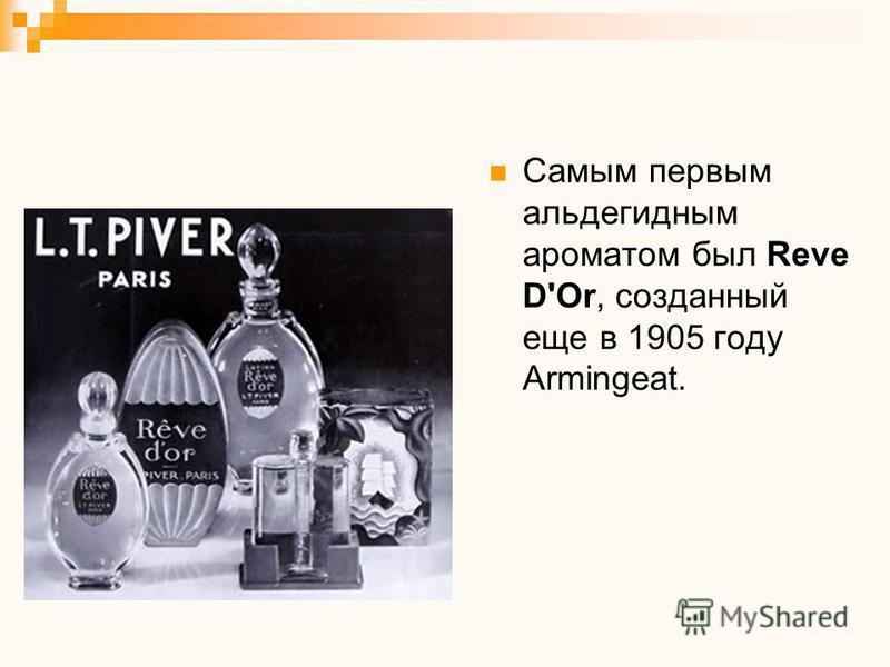 Самым первым альдегидным ароматом был Reve D'Or, созданный еще в 1905 году Armingeat.
