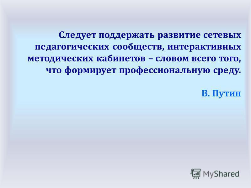 Следует поддержать развитие сетевых педагогических сообществ, интерактивных методических кабинетов – словом всего того, что формирует профессиональную среду. В. Путин