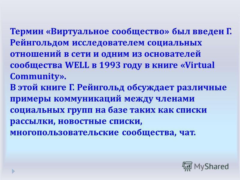 Термин « Виртуальное сообщество » был введен Г. Рейнгольдом исследователем социальных отношений в сети и одним из основателей сообщества WELL в 1993 году в книге «Virtual Community». В этой книге Г. Рейнгольд обсуждает различные примеры коммуникаций