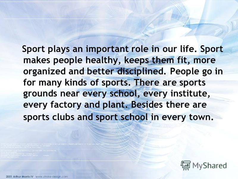 Sport plays an important role in our life. Sport makes people healthy, keeps them fit, more organized and better disciplined. People go in for many kinds of sports. There are sports grounds near every school, every institute, every factory and plant.