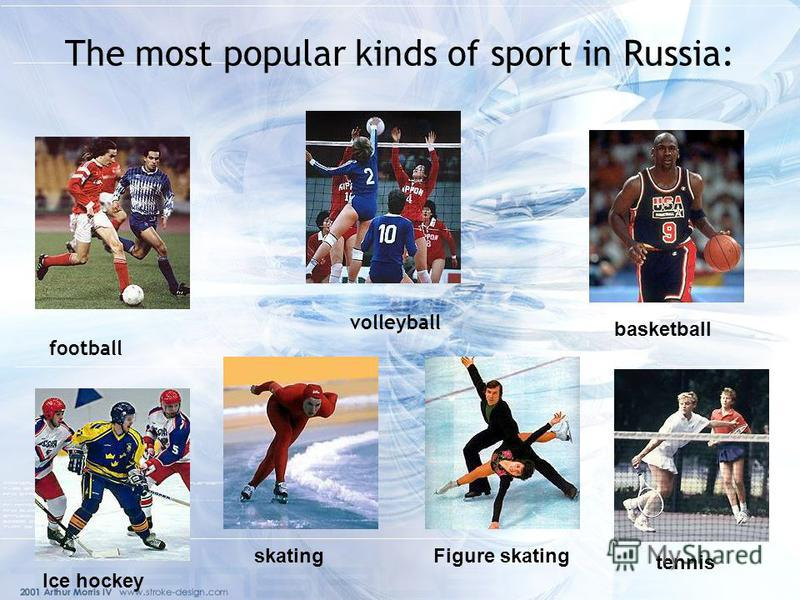 The most popular kinds of sport in Russia: football volleyball basketball tennis Figure skating skating Ice hockey