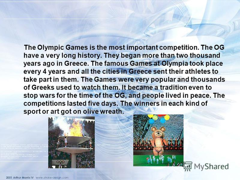 The Olympic Games is the most important competition. The OG have a very long history. They began more than two thousand years ago in Greece. The famous Games at Olympia took place every 4 years and all the cities in Greece sent their athletes to take