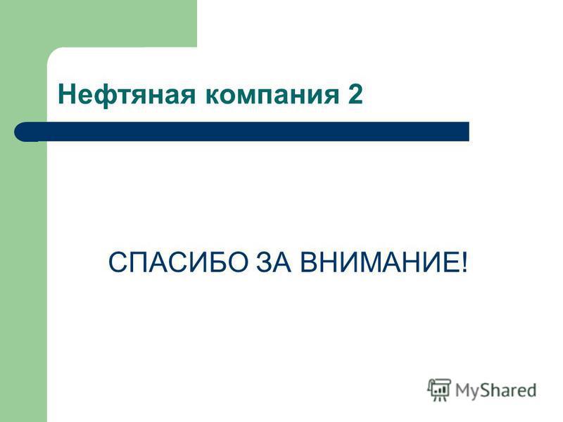 Нефтяная компания 2 СПАСИБО ЗА ВНИМАНИЕ!