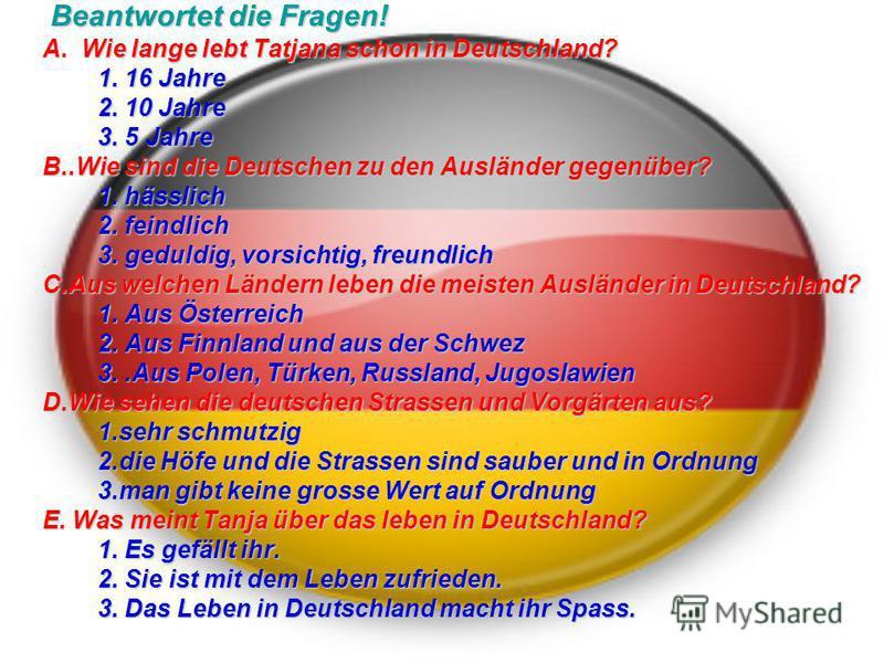 Beantwortet die Fragen! Beantwortet die Fragen! A. Wie lange lebt Tatjana schon in Deutschland? 1. 16 Jahre 2. 10 Jahre 3. 5 Jahre B..Wie sind die Deutschen zu den Ausländer gegenüber? 1. hässlich 1. hässlich 2. feindlich 2. feindlich 3. geduldig, vo