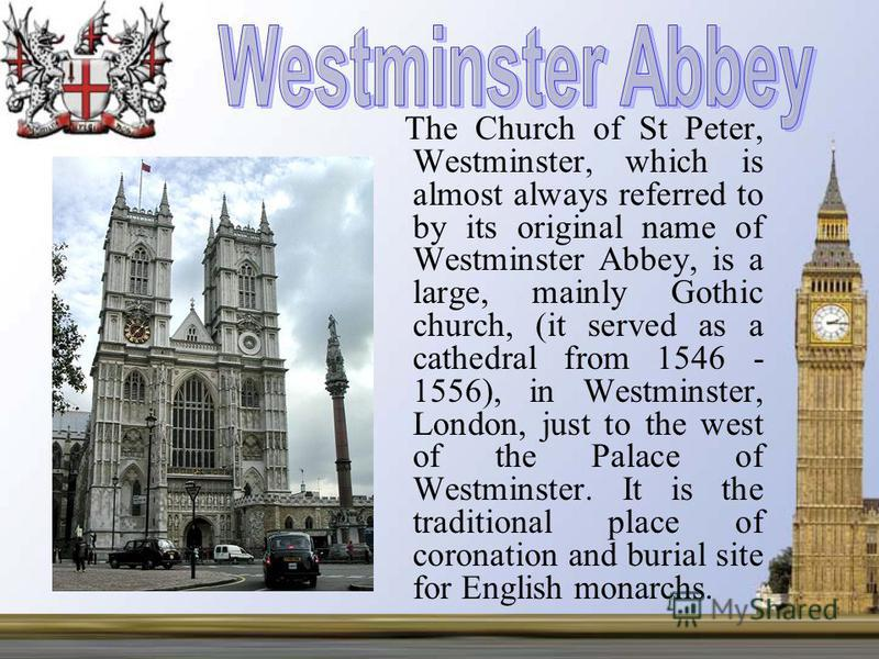 The Church of St Peter, Westminster, which is almost always referred to by its original name of Westminster Abbey, is a large, mainly Gothic church, (it served as a cathedral from 1546 - 1556), in Westminster, London, just to the west of the Palace o