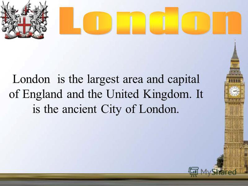 London is the largest area and capital of England and the United Kingdom. It is the ancient City of London.