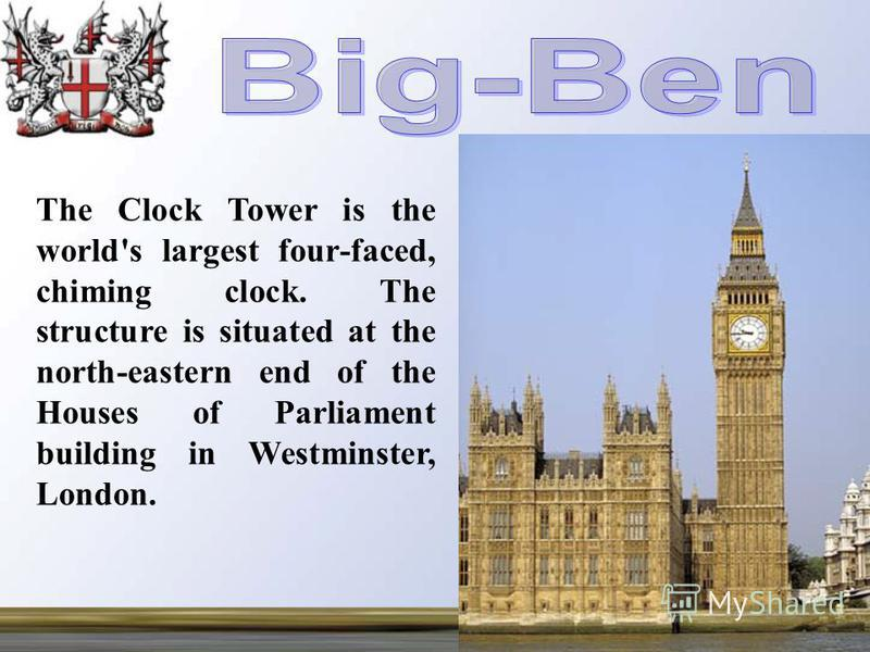 The Clock Tower is the world's largest four-faced, chiming clock. The structure is situated at the north-eastern end of the Houses of Parliament building in Westminster, London.
