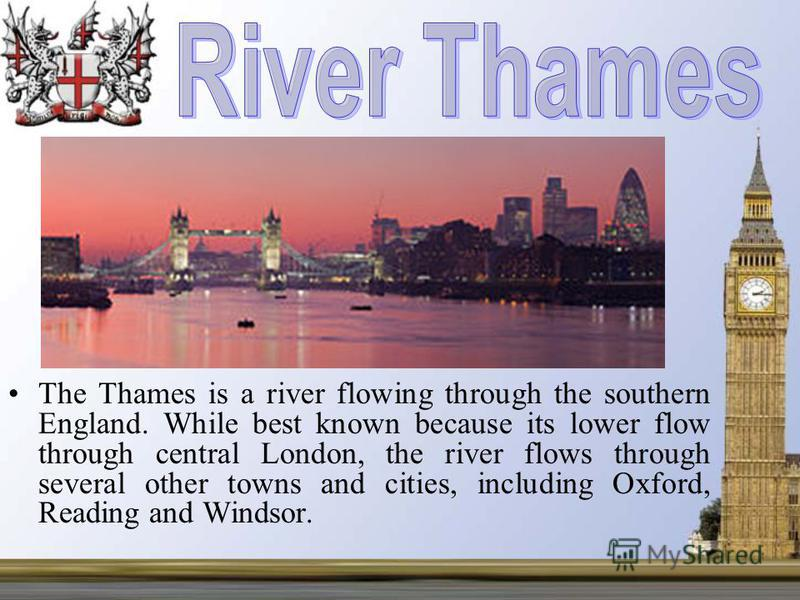 The Thames is a river flowing through the southern England. While best known because its lower flow through central London, the river flows through several other towns and cities, including Oxford, Reading and Windsor.