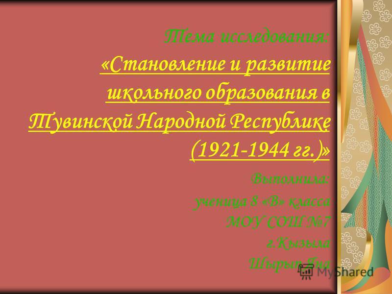Тема исследования: «Становление и развитие школьного образования в Тувинской Народной Республике (1921-1944 гг.)» Выполнила: ученица 8 «В» класса МОУ СОШ 7 г.Кызыла Шырып Яна
