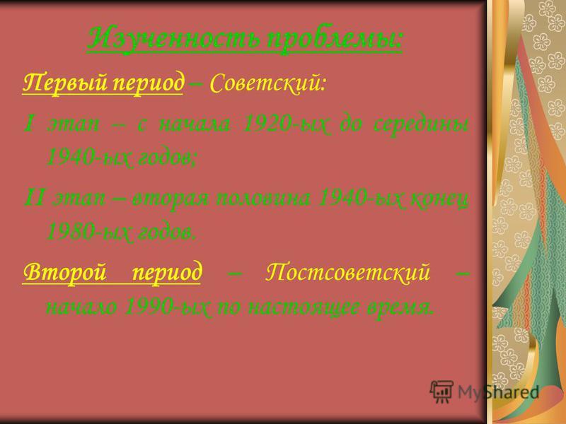 Изученность проблемы: Первый период – Советский: I этап -- с начала 1920-ых до середины 1940-ых годов; II этап – вторая половина 1940-ых конец 1980-ых годов. Второй период – Постсоветский – начало 1990-ых по настоящее время.