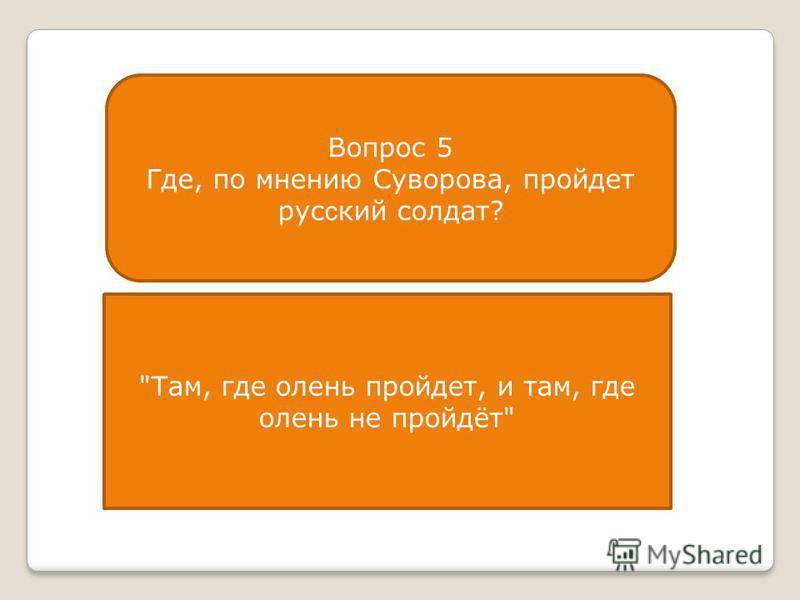 Вопрос 5 Где, по мнению Суворова, пройдет рус с кий солдат? Там, где олень пройдет, и там, где олень не пройдёт