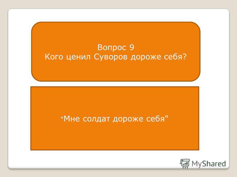Вопрос 9 Кого ценил Суворов дороже себя?  Мне солдат дороже себя