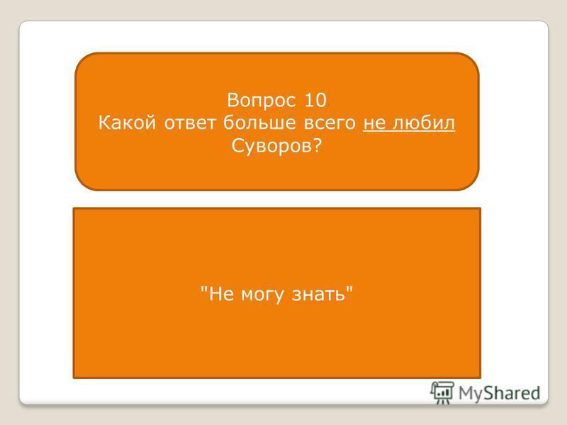 Вопрос 10 Какой ответ больше всего не любил Суворов? Не могу знать