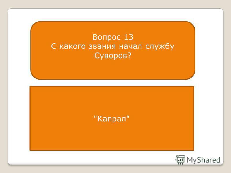 Вопрос 13 С какого звания начал службу Суворов? Капрал