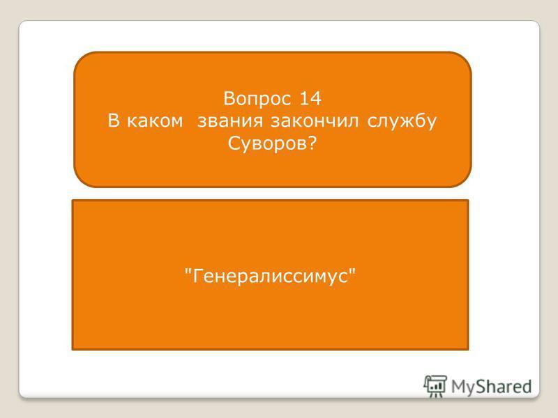 Вопрос 14 В каком звания закончил службу Суворов? Генералиссимус