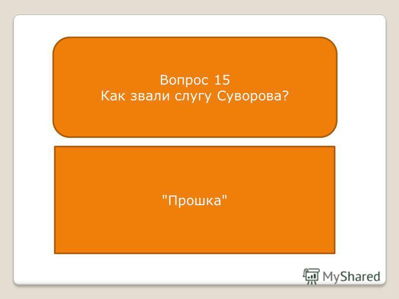 Вопрос 15 Как звали слугу Суворова? Прошка