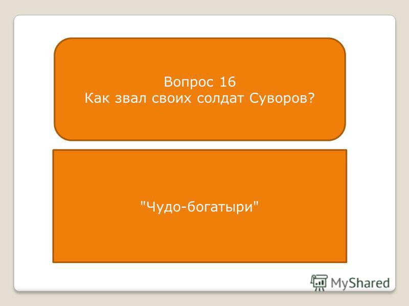 Вопрос 16 Как звал своих солдат Суворов? Чудо-богатыри