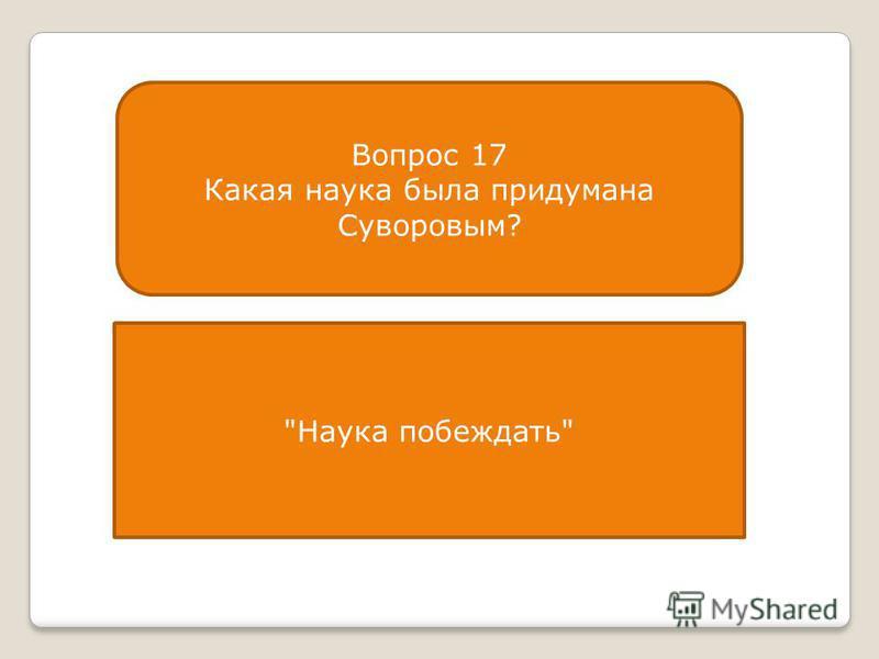 Вопрос 17 Какая наука была придумана Суворовым? Наука побеждать