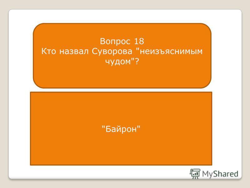 Вопрос 18 Кто назвал Суворова неизъяснимым чудом? Байрон