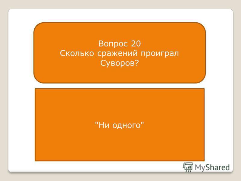 Вопрос 20 Сколько сражений проиграл Суворов? Ни одного