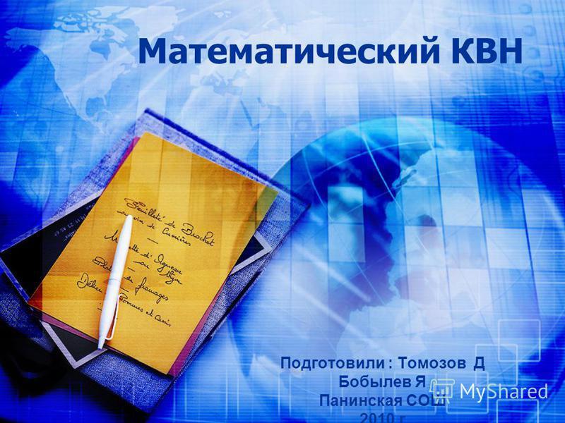 Математический КВН Подготовили : Томозов Д Бобылев Я Панинская СОШ 2010 г