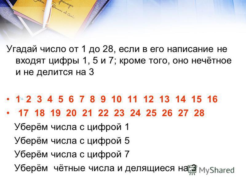 Угадай число от 1 до 28, если в его написание не входят цифры 1, 5 и 7; кроме того, оно нечётное и не делится на 3 1 2 3 4 5 6 7 8 9 10 11 12 13 14 15 16 17 18 19 20 21 22 23 24 25 26 27 28 Уберём числа с цифрой 1 Уберём числа с цифрой 5 Уберём числа