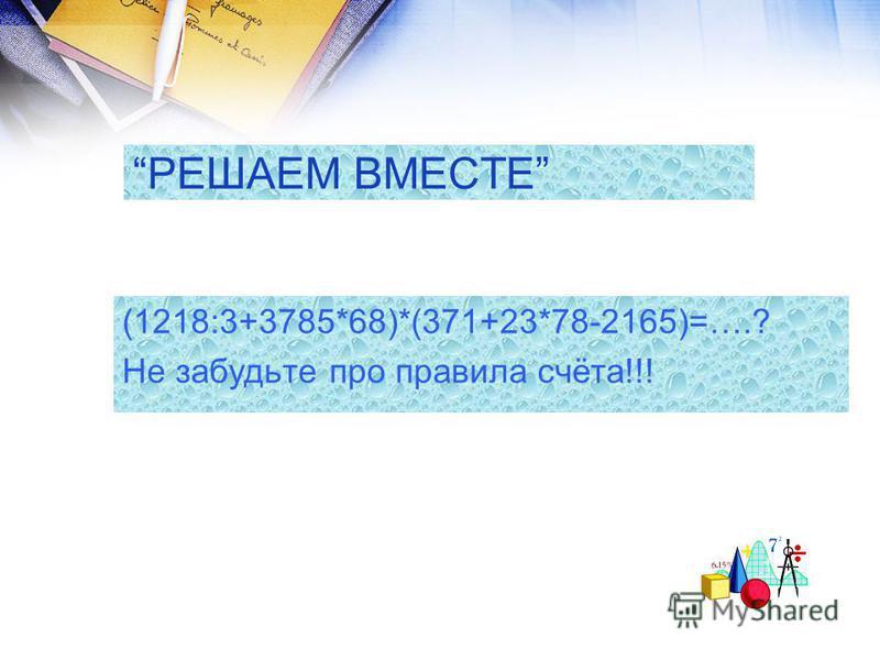 РЕШАЕМ ВМЕСТЕ (1218:3+3785*68)*(371+23*78-2165)=….? Не забудьте про правила счёта!!!