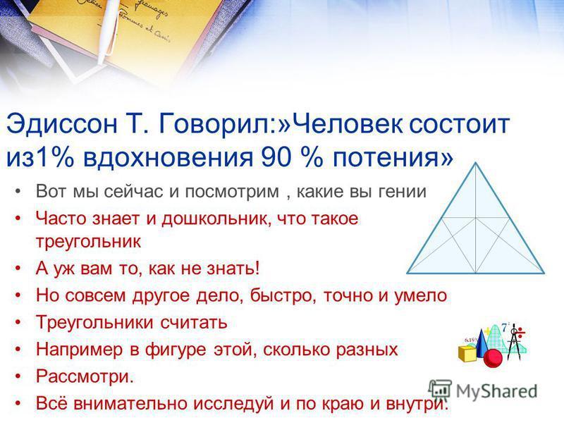 Эдиссон Т. Говорил:»Человек состоит из 1% вдохновения 90 % потения» Вот мы сейчас и посмотрим, какие вы гении Часто знает и дошкольник, что такое треугольник А уж вам то, как не знать! Но совсем другое дело, быстро, точно и умело Треугольники считать