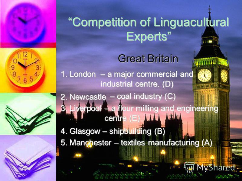 Competition of Linguacultural Experts 1.London2.Newcastle3.Liverpool4.Glasgow5.Manchester A.textiles, manufacturing B.Shipbuilding C.Coal industry D.A major commercial and industrial centre E.A flour milling and engineering centre Great Britain
