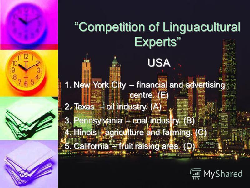 Competition of Linguacultural Experts USA 1.New York City 2.Texas3.Pennsylvania4.Illinois5.California A.Oil industry B.Coal industry C.Agriculture and farming D.Fruit raising area E.Financial and advertising centre