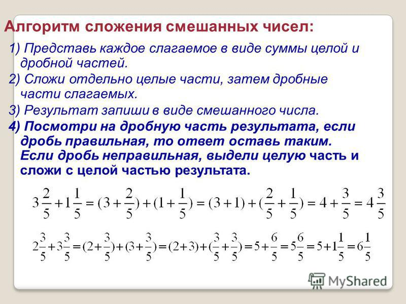 Алгоритм сложения смешанных чисел: 1) Представь каждое слагаемое в виде суммы целой и дробной частей. 2) Сложи отдельно целые части, затем дробные части слагаемых. 3) Результат запиши в виде смешанного числа. 4) Посмотри на дробную часть результата,