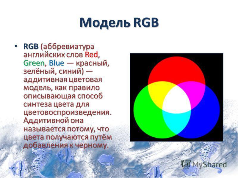 Модель RGB RGB (аббревиатура английских слов Red, Green, Blue красный, зелёный, синий) аддитивная цветовая модель, как правило описывающая способ синтеза цвета для цветовоспроизведения. Аддитивной она называется потому, что цвета получаются путём доб