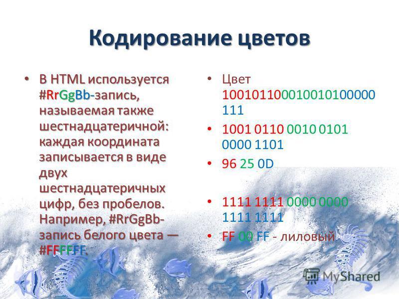 Кодирование цветов В HTML используется #RrGgBb-запись, называемая также шестнадцатеричной: каждая координата записывается в виде двух шестнадцатеричных цифр, без пробелов. Например, #RrGgBb- запись белого цвета #FFFFFF. В HTML используется #RrGgBb-за