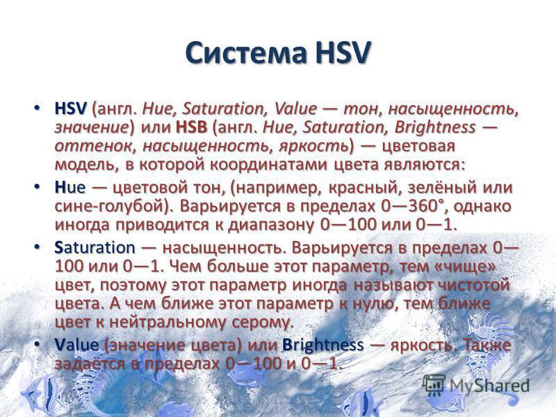 Система HSV HSV (англ. Hue, Saturation, Value тон, насыщенность, значение) или HSB (англ. Hue, Saturation, Brightness оттенок, насыщенность, яркость) цветовая модель, в которой координатами цвета являются: HSV (англ. Hue, Saturation, Value тон, насыщ