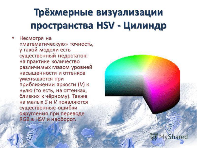 Трёхмерные визуализации пространства HSV - Цилиндр Несмотря на «математическую» точность, у такой модели есть существенный недостаток: на практике количество различимых глазом уровней насыщенности и оттенков уменьшается при приближении яркости (V) к