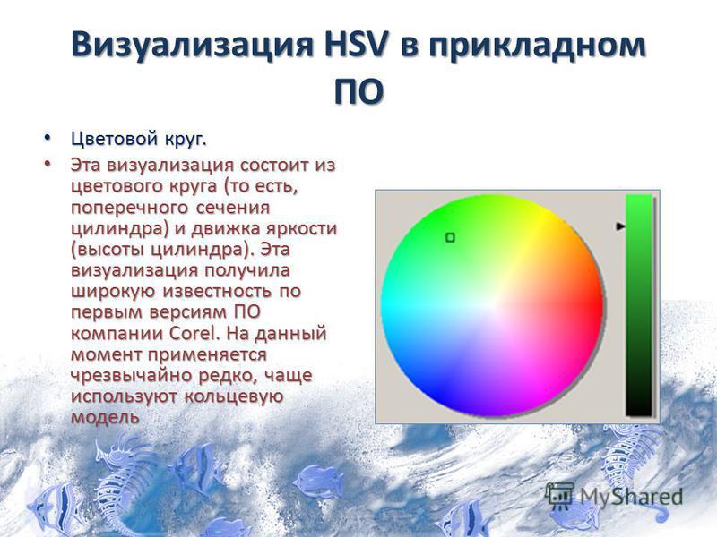Визуализация HSV в прикладном ПО Цветовой круг. Цветовой круг. Эта визуализация состоит из цветового круга (то есть, поперечного сечения цилиндра) и движка яркости (высоты цилиндра). Эта визуализация получила широкую известность по первым версиям ПО