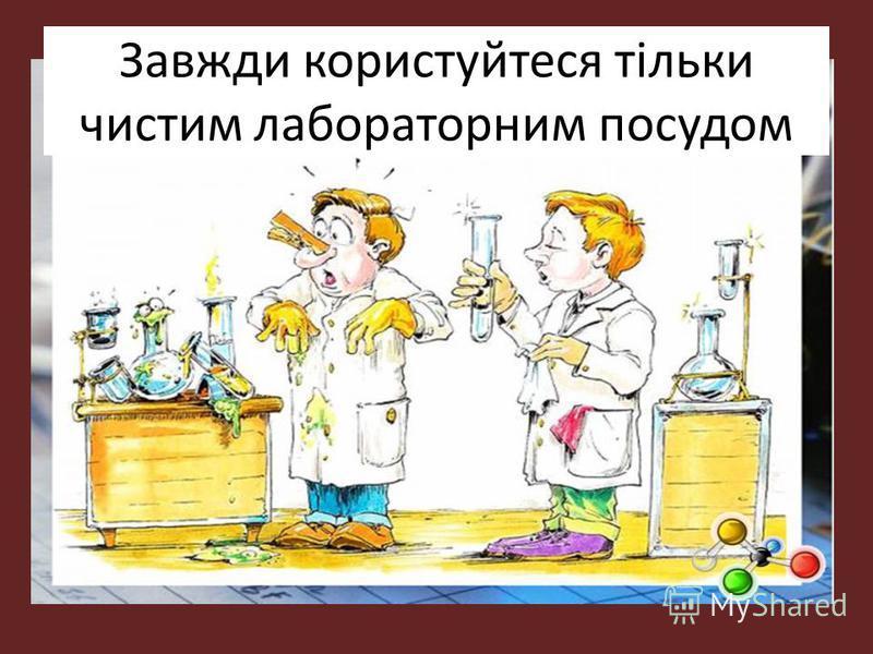 Завжди користуйтеся тільки чистим лабораторним посудом