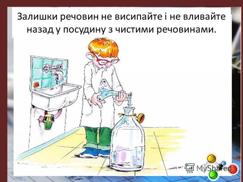 Залишки речовин не висипайте і не вливайте назад у посудину з чистими речовинами.