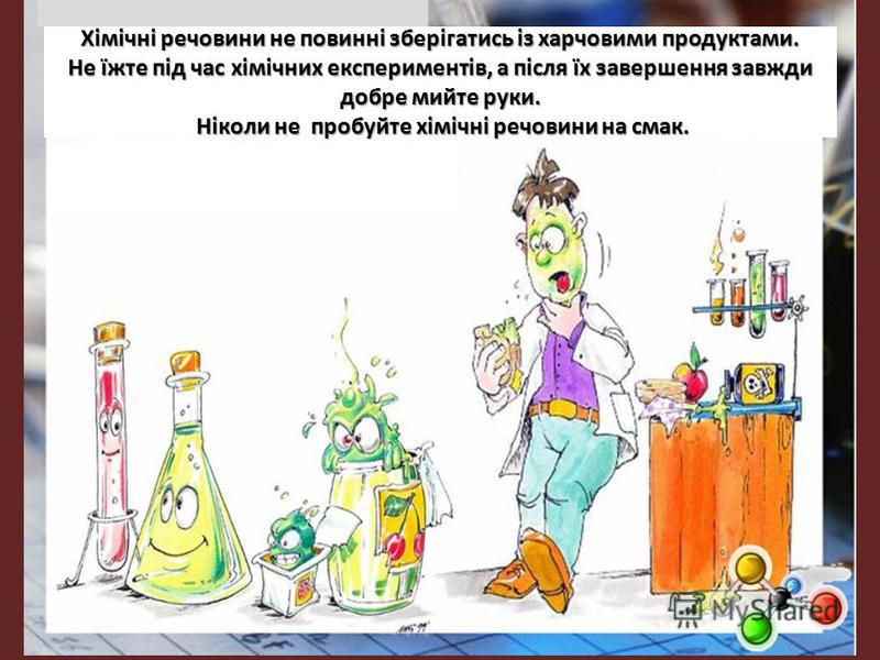 Хімічні речовини не повинні зберігатись із харчовими продуктами. Не їжте під час хімічних експериментів, а після їх завершення завжди добре мийте руки. Ніколи не пробуйте хімічні речовини на смак.