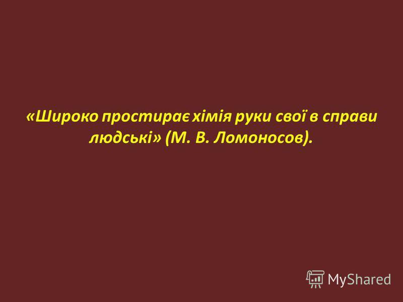 «Широко простирає хімія руки свої в справи людські» (М. В. Ломоносов).