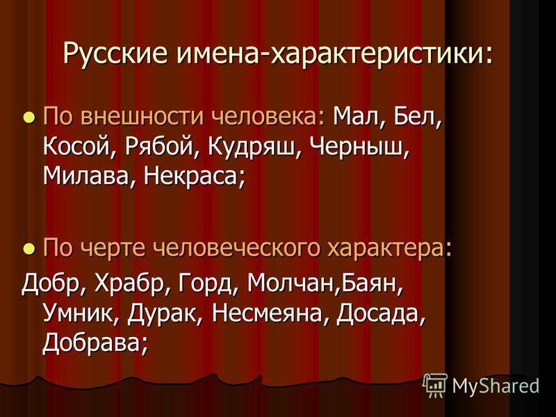 Русские имена-характеристики: По внешности человека: Мал, Бел, Косой, Рябой, Кудряш, Черныш, Милава, Некраса; По внешности человека: Мал, Бел, Косой, Рябой, Кудряш, Черныш, Милава, Некраса; По черте человеческого характера: По черте человеческого хар